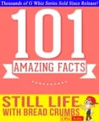 Still Life with Bread Crumbs - 101 Amazing Facts You Didn't Know ebook by G Whiz