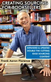 Creative Sourcing For Booksellers, Expanded and Updated: Expanded and Updated, With Double the Cutting-Edge Book Sourcing Content. ebook by Frank Aaron Florence