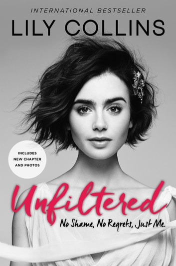 Unfiltered - No Shame, No Regrets, Just Me. ebook by Lily Collins
