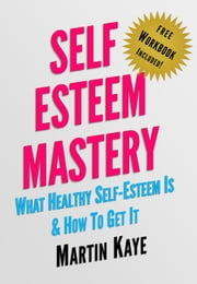 Self Esteem Mastery (Workbook Included): What Healthy Self-Esteem Is & How To Get It ebook by Martin Kaye
