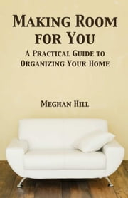 Making Room for You: A Practical Guide to Organizing Your home ebook by Meghan Hill
