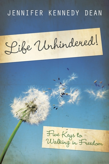 Life Unhindered! - Five Keys to Walking in Freedom ebook by Jennifer Kennedy Dean