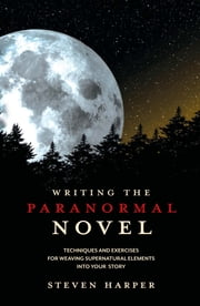 Writing the Paranormal Novel: Techniques and Exercises for Weaving Supernatural Elements Into Your Story. - Techniques and Exercises for Weaving Supernatural Elements Into Your Story. ebook by Steven Harper