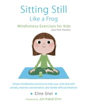 Sitting Still Like a Frog - Mindfulness Exercises for Kids (and Their Parents) ebook by Eline Snel,Jon Kabat-Zinn,Myla Kabat-Zinn