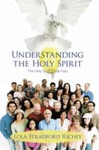 Understanding the Holy Spirit - The Holy Spirit Made Easy ebook by Lola Stradford Richey