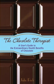 The Chocolate Therapist: A User's Guide to the Extraordinary Health Benefits of Chocolate ebook by Pech, Julie