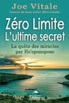 Zéro Limite L'ultime secret : La quête des miracles par Ho'oponopono ebook by Joe Vitale