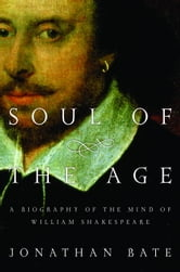 Soul of the Age - A Biography of the Mind of William Shakespeare ebook by Jonathan Bate