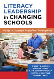 Literacy Leadership in Changing Schools - 10 Keys to Successful Professional Development ebook by Shelley B. Wepner,Diane W. Gómez,Katie Egan Cunningham,Kristin N. Rainville,Courtney Kelly