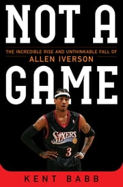 Not a Game - The Incredible Rise and Unthinkable Fall of Allen Iverson ebook by Kent Babb