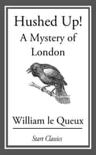 Hushed Up! - A Mystery of London ebook by William Le Queux
