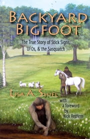 Backyard Bigfoot: The True Story of Stick Signs, UFOs & the Sasquatch ebook by Lisa A. Shiel
