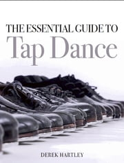 The Essential Guide to Tap Dance ebook by Derek Hartley