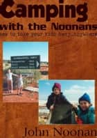 Camping with the Noonans - How to take your kids away...anywhere ebook by John Noonan