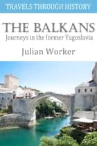 Travels through History - The Balkans - Journeys in the former Yugoslavia ebook by Julian Worker
