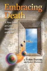 Embracing Death: A New Look at Grief, Gratitude and God ebook by Terri Daniel