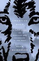 American Wolf - A True Story of Survival and Obsession in the West ebook by Nate Blakeslee