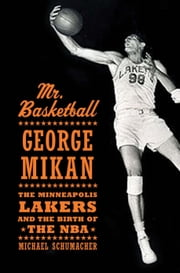 Mr. Basketball - George Mikan, the Minneapolis Lakers, and the Birth of the NBA ebook by Michael Schumacher