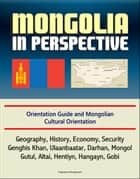 Mongolia in Perspective: Orientation Guide and Mongolian Cultural Orientation: Geography, History, Economy, Security, Genghis Khan, Ulaanbaatar, Darhan, Mongol, Gutul, Altai, Hentiyn, Hangayn, Gobi ebook by Progressive Management