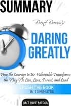 Brené Brown's Daring Greatly: How the Courage to Be Vulnerable Transforms the Way We Live, Love, Parent, and Lead Summary ebook by Ant Hive Media