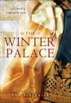 The Winter Palace - A Novel of Catherine the Great ebook by Eva Stachniak