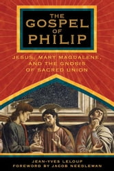 The Gospel of Philip: Jesus, Mary Magdalene, and the Gnosis of Sacred Union - Jesus, Mary Magdalene, and the Gnosis of Sacred Union ebook by Jean-Yves Leloup,Jacob Needleman