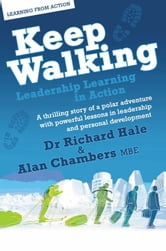 Keep Walking - Leadership Learning In Action: A Thrilling Story Of A Polar Adventure With Powerful Lessons In Leadership And Personal Development ebook by Alan Chambers Richard Hale