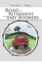 Road To Retirement For Baby Boomers ebook by Gordon J. Dana