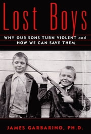 Lost Boys - Why our Sons Turn Violent and How We Can Save Them ebook by Ph.D. James Garbarino, Ph.D.