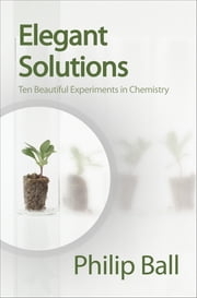 Elegant Solutions - Ten Beautiful Experiments in Chemistry ebook by Philip Ball