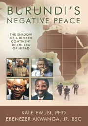 Burundi's Negative Peace - The Shadow of a Broken Continent in the Era of NEPAD ebook by K Ewusi PhD; Ebenezer Akwanga Jr. BSc