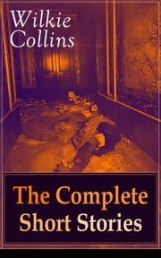 Wilkie Collins: The Complete Short Stories: The Best Short Fiction from the English writer, known for his mystery novels The Woman in White, No Name, Armadale, The Moonstone, The Law and The Lady, The Dead Secret, Man and Wife and many more… ebook by Wilkie  Collins