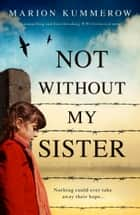 Not Without My Sister - A compelling and heartbreaking WW2 historical novel ebook by