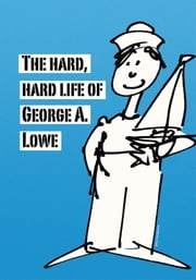 The Hard, Hard Life of George A. Lowe ebook by George Lowe