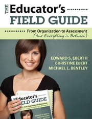The Educator's Field Guide - An Introduction to Everything from Organization to Assessment ebook by Edward S. Ebert II,Christine Ebert,Michael L. Bentley