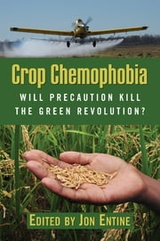 Crop Chemophobia - Will Precaution Kill the Green Revolution? ebook by Jon Entine,Claude Barfield,Euros Jones,Doug Nelson,Alexander Rincus,Richard Tren,Mark Whalon,Jeanette Wilson