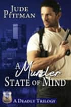A Murder State of Mind - A Deadly Trilogy ebook by Jude Pittman