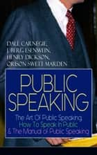 PUBLIC SPEAKING: The Art Of Public Speaking, How To Speak In Public & The Manual of Public Speaking - A Masterpiece On Enhancing Your Presentation And Communication Skills (Including Greatest Speeches and Eloquence Examples) ebook by Dale Carnegie, J. Berg Esenwein, Henry Dickson,...
