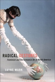 Radical Gestures - Feminism and Performance Art in North America ebook by Jayne Wark