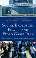 Social Exclusion, Power, and Video Game Play ebook by David G. Embrick,Talmadge J. Wright,Andras Lukacs