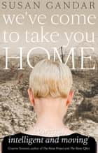 We've Come To Take You Home eBook by Susan Gandar