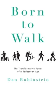 Born to Walk - The Transformative Power of a Pedestrian Act ebook by Dan Rubinstein,Kevin Patterson