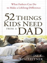 52 Things Kids Need from a Dad - What Fathers Can Do to Make a Lifelong Difference ebook by Jay Payleitner