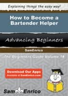 How to Become a Bartender Helper - How to Become a Bartender Helper ebook by Kisha Whitson