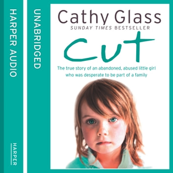 Cut: The true story of an abandoned, abused little girl who was desperate to be part of a family audiobook by Cathy Glass