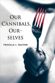 Our Cannibals, Ourselves ebook by Priscilla L. Walton