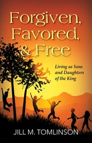 Forgiven, Favored and Free - Living as Sons and Daughters of the King ebook by Jill Tomlinson