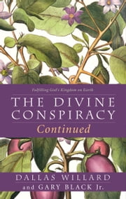 The Divine Conspiracy Continued: Fulfilling God's Kingdom on Earth 電子書 by Dallas Willard, Gary Black, Jr.