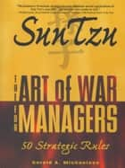 Sun Tzu - The Art of War for Managers; 50 Strategic Rules ebook by Sun-tzu, Gerald A Michaelson