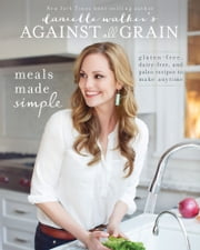 Danielle Walker's Against All Grain: Meals Made Simple - Gluten-Free, Dairy-Free, and Paleo Recipes to Make Anytime ebook by Danielle Walker